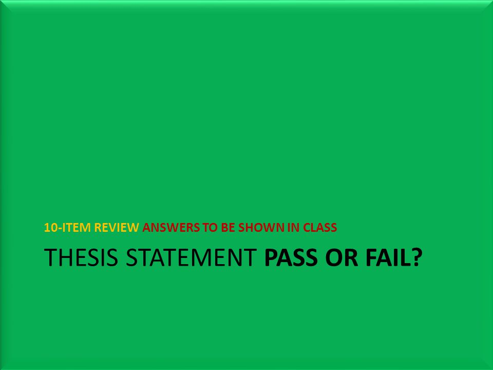 THESIS STATEMENT PASS OR FAIL? 10-ITEM REVIEW ANSWERS TO BE SHOWN IN CLASS
