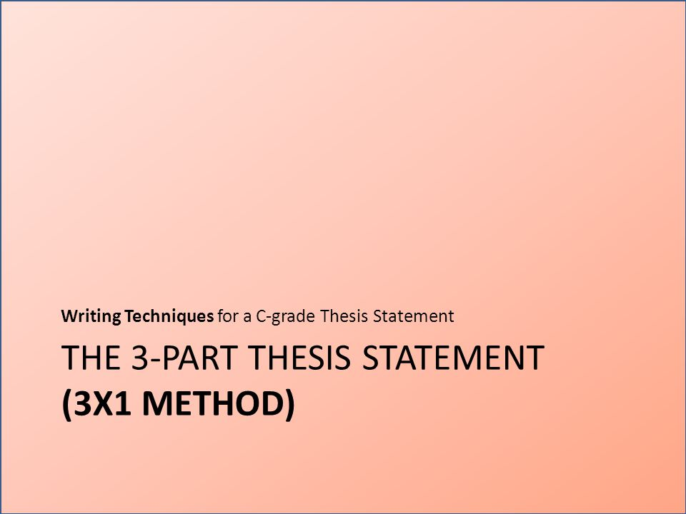 THE 3-PART THESIS STATEMENT (3X1 METHOD) Writing Techniques for a C-grade Thesis Statement