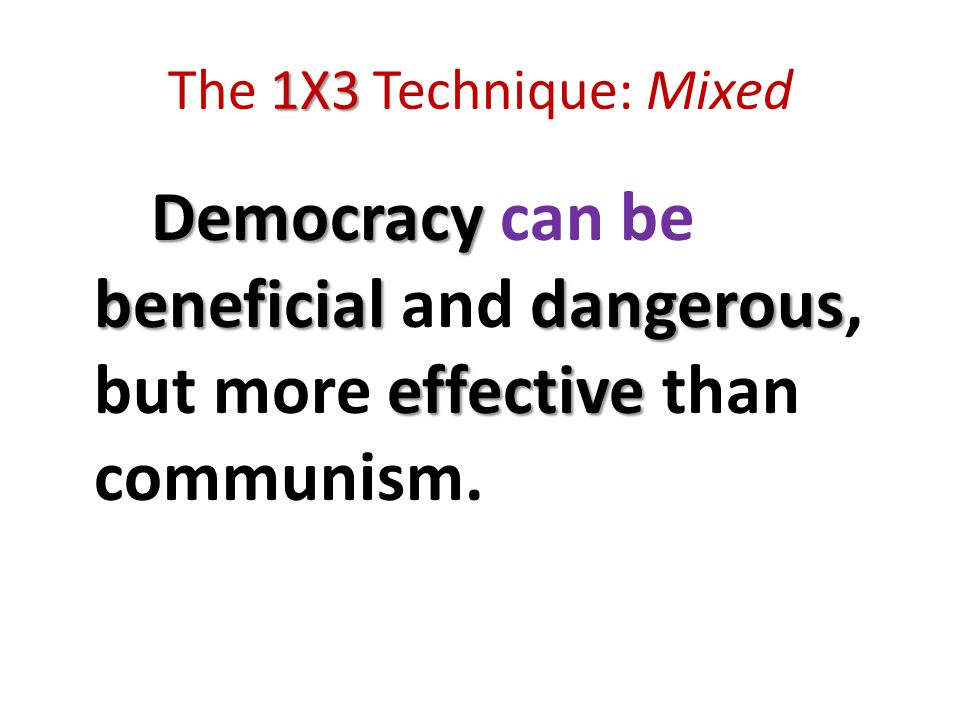 1X3 The 1X3 Technique: Mixed Democracy beneficialdangerous effective Democracy can be beneficial and dangerous, but more effective than communism.