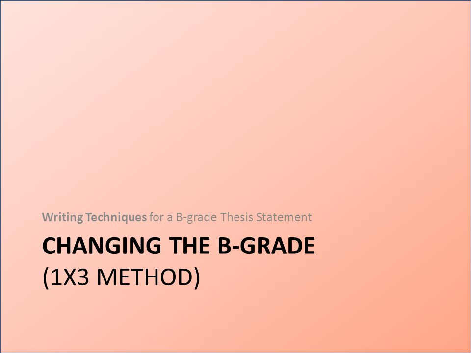 CHANGING THE B-GRADE (1X3 METHOD) Writing Techniques for a B-grade Thesis Statement