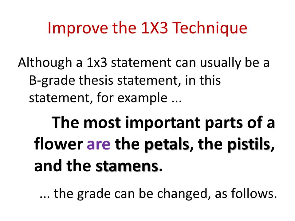 Improve the 1X3 Technique Although a 1x3 statement can usually be a B-grade thesis statement, in this statement, for example... petalspistils stamens