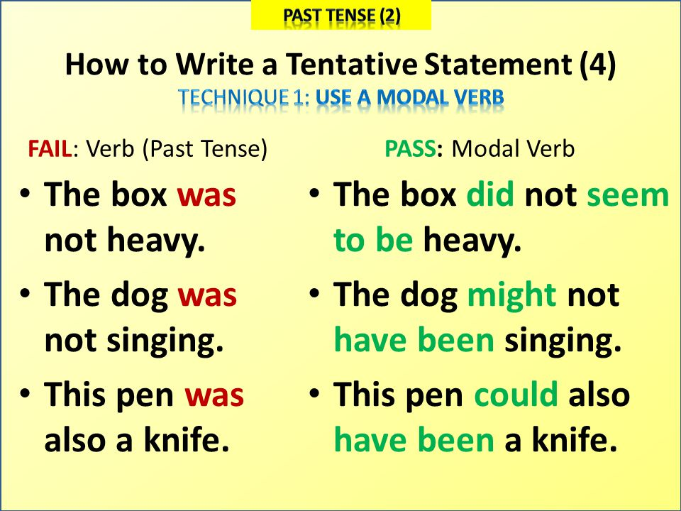 How to Write a Tentative Statement (4) FAIL: Verb (Past Tense) The box was not heavy. The dog was not singing. This pen was also a knife. PASS: Modal