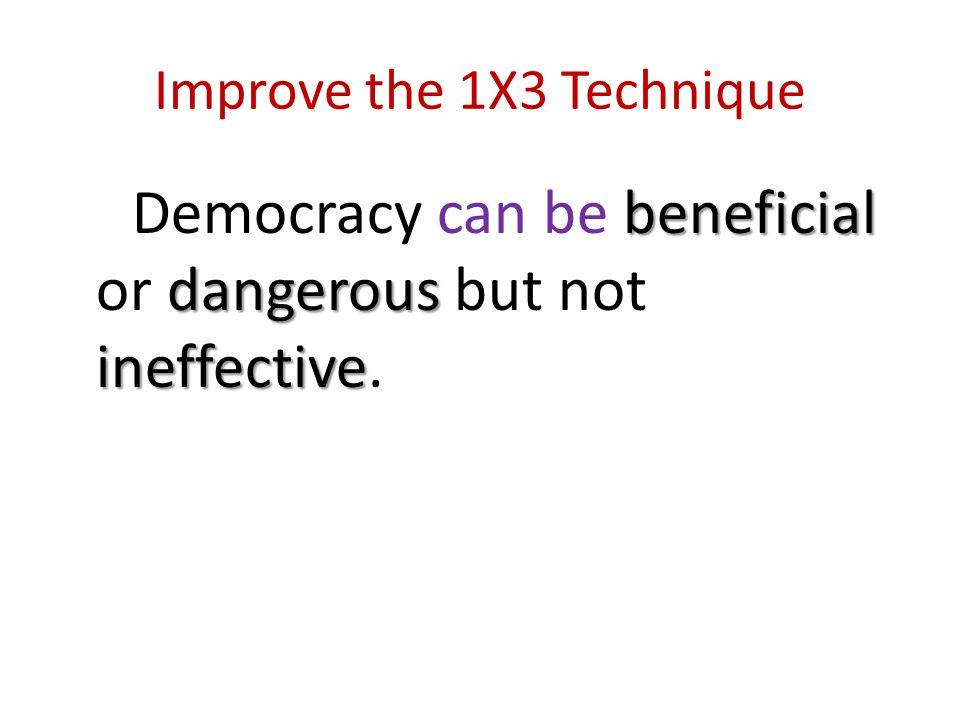 Improve the 1X3 Technique beneficial dangerous ineffective Democracy can be beneficial or dangerous but not ineffective.