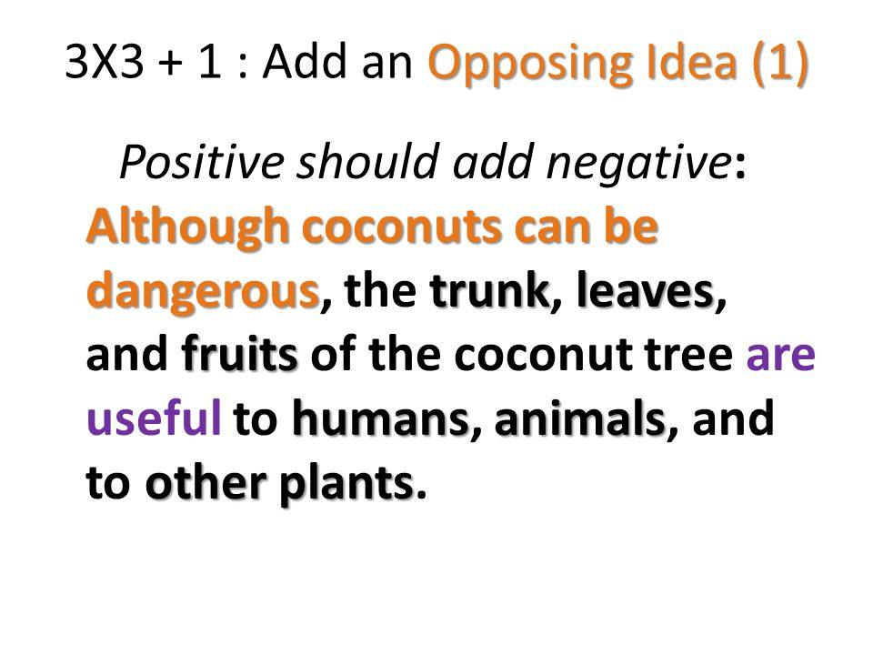Opposing Idea (1) 3X3 + 1 : Add an Opposing Idea (1) Although coconuts can be dangeroustrunkleaves fruits humansanimals other plants Positive should add negative: Although coconuts can be dangerous, the trunk, leaves, and fruits of the coconut tree are useful to humans, animals, and to other plants.