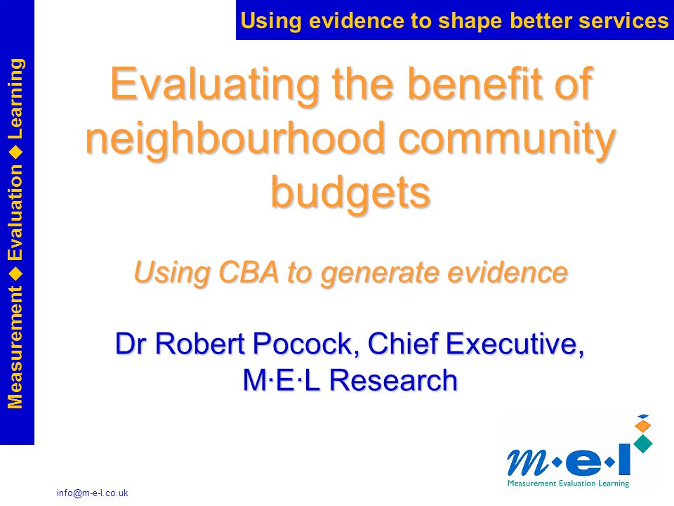 Using evidence to shape better services Measurement  Evaluation  Learning info@m-e-l.co.uk Evaluating the benefit of neighbourhood community budgets Using CBA to generate evidence Dr Robert Pocock, Chief Executive, M·E·L Research