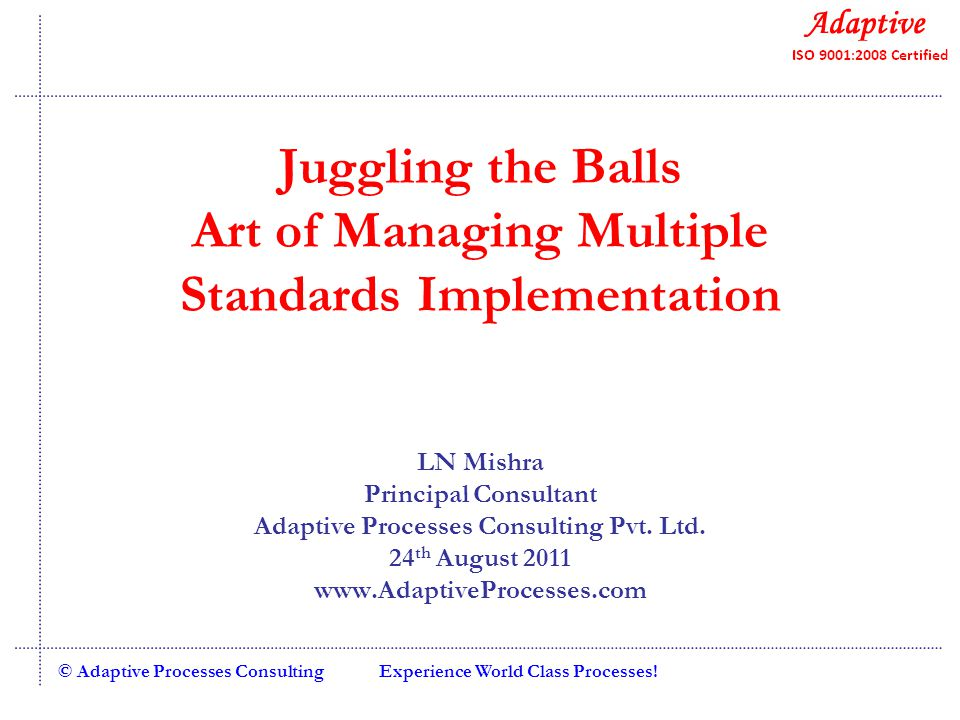 Experience World Class Processes!© Adaptive Processes Consulting Juggling the Balls Art of Managing Multiple Standards Implementation LN Mishra Principal Consultant Adaptive Processes Consulting Pvt.