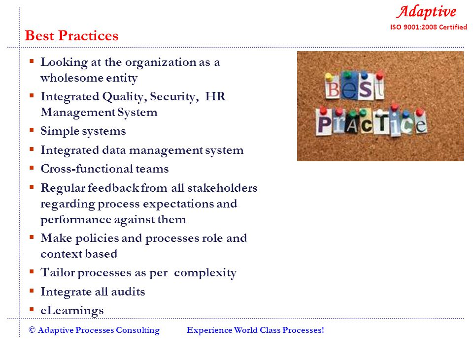 Experience World Class Processes!© Adaptive Processes Consulting  Looking at the organization as a wholesome entity  Integrated Quality, Security, HR Management System  Simple systems  Integrated data management system  Cross-functional teams  Regular feedback from all stakeholders regarding process expectations and performance against them  Make policies and processes role and context based  Tailor processes as per complexity  Integrate all audits  eLearnings Best Practices