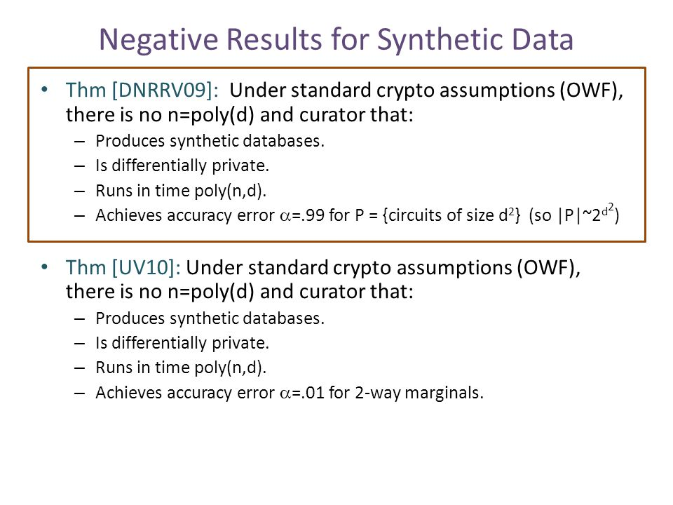 Negative Results for Synthetic Data Thm [DNRRV09]: Under standard crypto assumptions (OWF), there is no n=poly(d) and curator that: – Produces synthetic databases.