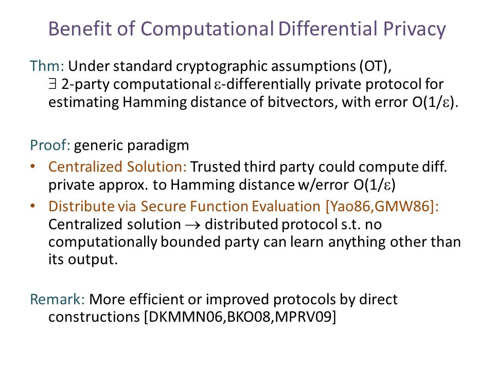 Benefit of Computational Differential Privacy Thm: Under standard cryptographic assumptions (OT),  2-party computational  -differentially private protocol for estimating Hamming distance of bitvectors, with error O(1/  ).