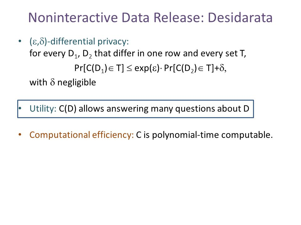 Noninteractive Data Release: Desidarata ( ,  )-differential privacy: for every D 1, D 2 that differ in one row and every set T, Pr[C(D 1 )  T]  exp(  )  Pr[C(D 2 )  T]+  with  negligible Utility: C(D) allows answering many questions about D Computational efficiency: C is polynomial-time computable.