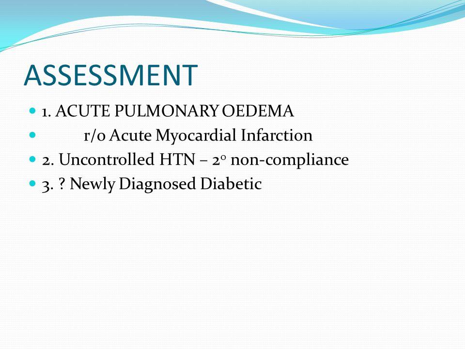 ASSESSMENT 1. ACUTE PULMONARY OEDEMA r/o Acute Myocardial Infarction 2.