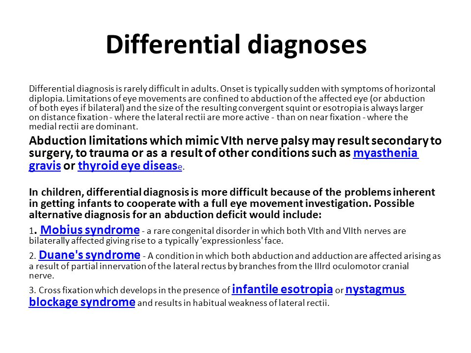 Differential diagnoses Differential diagnosis is rarely difficult in adults. Onset is typically sudden with symptoms of horizontal diplopia. Limitatio