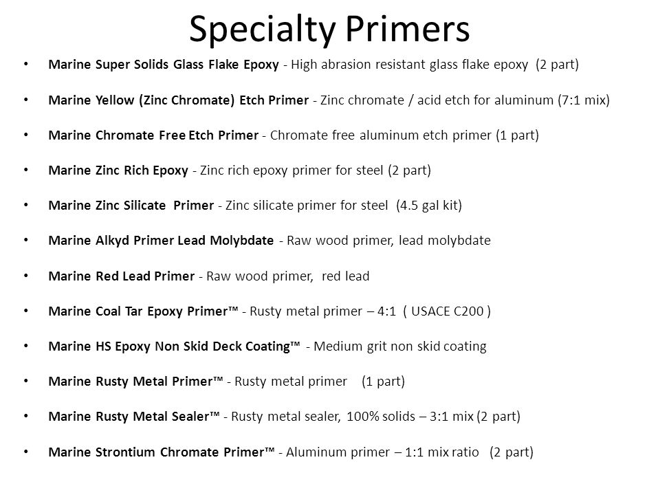 Specialty Primers Marine Super Solids Glass Flake Epoxy - High abrasion resistant glass flake epoxy (2 part) Marine Yellow (Zinc Chromate) Etch Primer - Zinc chromate / acid etch for aluminum (7:1 mix) Marine Chromate Free Etch Primer - Chromate free aluminum etch primer (1 part) Marine Zinc Rich Epoxy - Zinc rich epoxy primer for steel (2 part) Marine Zinc Silicate Primer - Zinc silicate primer for steel (4.5 gal kit) Marine Alkyd Primer Lead Molybdate - Raw wood primer, lead molybdate Marine Red Lead Primer - Raw wood primer, red lead Marine Coal Tar Epoxy Primer™ - Rusty metal primer – 4:1 ( USACE C200 ) Marine HS Epoxy Non Skid Deck Coating™ - Medium grit non skid coating Marine Rusty Metal Primer™ - Rusty metal primer (1 part) Marine Rusty Metal Sealer™ - Rusty metal sealer, 100% solids – 3:1 mix (2 part) Marine Strontium Chromate Primer™ - Aluminum primer – 1:1 mix ratio (2 part)