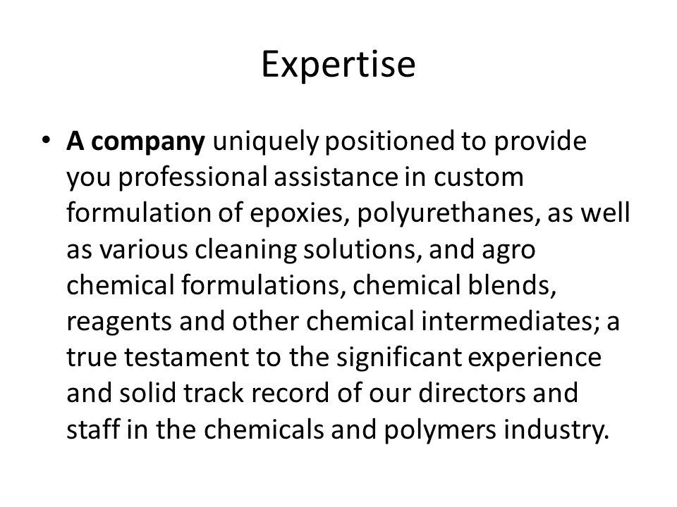 Expertise A company uniquely positioned to provide you professional assistance in custom formulation of epoxies, polyurethanes, as well as various cleaning solutions, and agro chemical formulations, chemical blends, reagents and other chemical intermediates; a true testament to the significant experience and solid track record of our directors and staff in the chemicals and polymers industry.