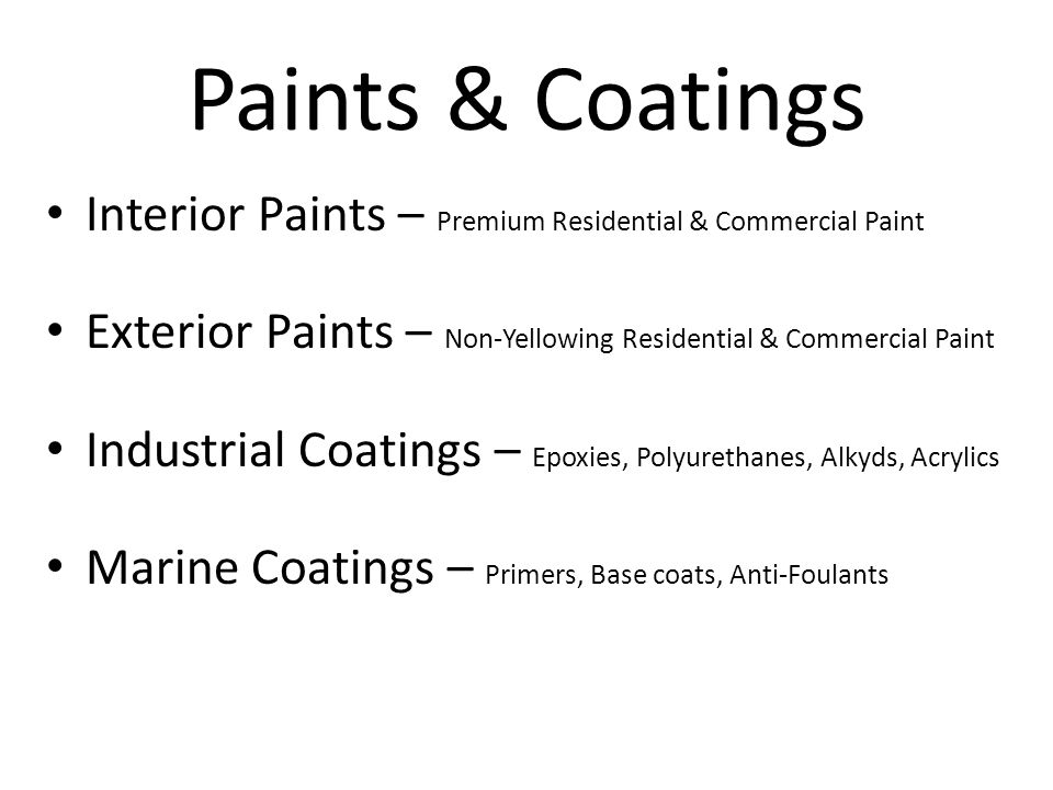 Paints & Coatings Interior Paints – Premium Residential & Commercial Paint Exterior Paints – Non-Yellowing Residential & Commercial Paint Industrial Coatings – Epoxies, Polyurethanes, Alkyds, Acrylics Marine Coatings – Primers, Base coats, Anti-Foulants