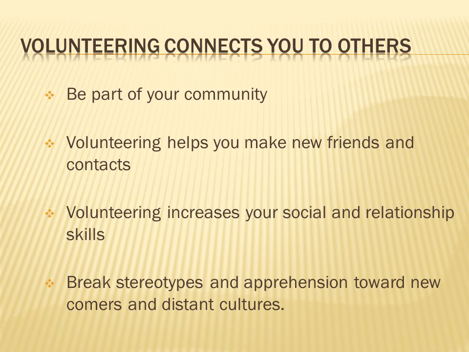  Be part of your community  Volunteering helps you make new friends and contacts  Volunteering increases your social and relationship skills  Break stereotypes and apprehension toward new comers and distant cultures.