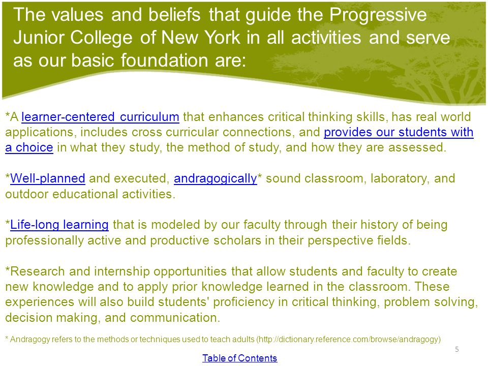 The values and beliefs that guide the Progressive Junior College of New York in all activities and serve as our basic foundation are: *A learner-centered curriculum that enhances critical thinking skills, has real world applications, includes cross curricular connections, and provides our students with a choice in what they study, the method of study, and how they are assessed.learner-centered curriculumprovides our students with a choice *Well-planned and executed, andragogically* sound classroom, laboratory, and outdoor educational activities.Well-plannedandragogically *Life-long learning that is modeled by our faculty through their history of being professionally active and productive scholars in their perspective fields.Life-long learning *Research and internship opportunities that allow students and faculty to create new knowledge and to apply prior knowledge learned in the classroom.