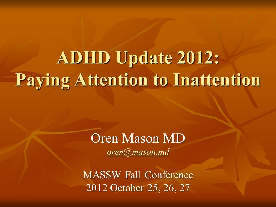 ADHD Update 2012: Paying Attention to Inattention Oren Mason MD oren@mason.md MASSW Fall Conference 2012 October 25, 26, 27