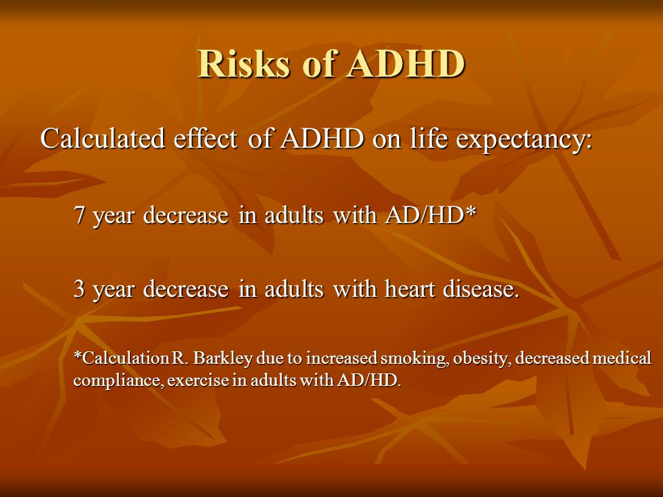 Risks of ADHD Calculated effect of ADHD on life expectancy: 7 year decrease in adults with AD/HD* 3 year decrease in adults with heart disease.