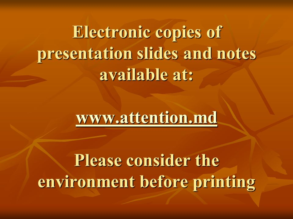 Electronic copies of presentation slides and notes available at: www.attention.md Please consider the environment before printing www.attention.md