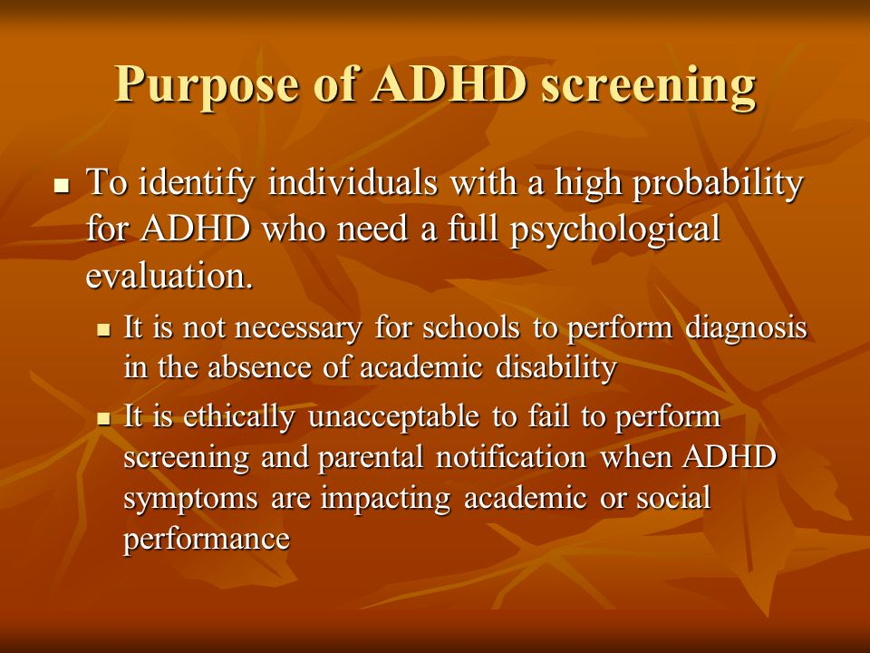 Purpose of ADHD screening To identify individuals with a high probability for ADHD who need a full psychological evaluation.