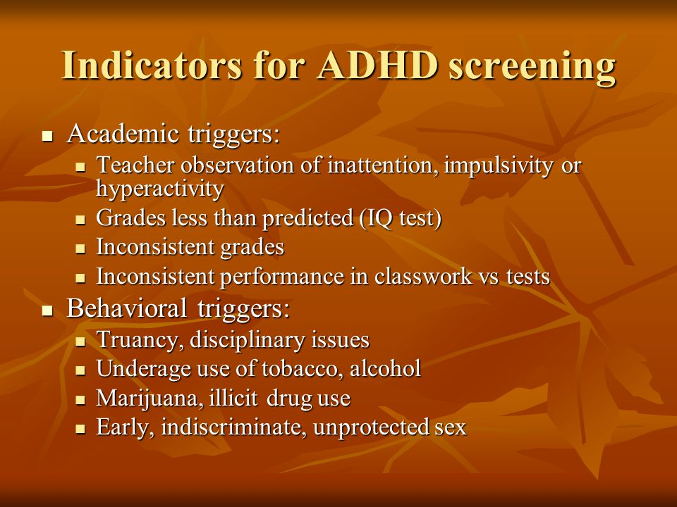 Indicators for ADHD screening Academic triggers: Academic triggers: Teacher observation of inattention, impulsivity or hyperactivity Teacher observation of inattention, impulsivity or hyperactivity Grades less than predicted (IQ test) Grades less than predicted (IQ test) Inconsistent grades Inconsistent grades Inconsistent performance in classwork vs tests Inconsistent performance in classwork vs tests Behavioral triggers: Behavioral triggers: Truancy, disciplinary issues Truancy, disciplinary issues Underage use of tobacco, alcohol Underage use of tobacco, alcohol Marijuana, illicit drug use Marijuana, illicit drug use Early, indiscriminate, unprotected sex Early, indiscriminate, unprotected sex