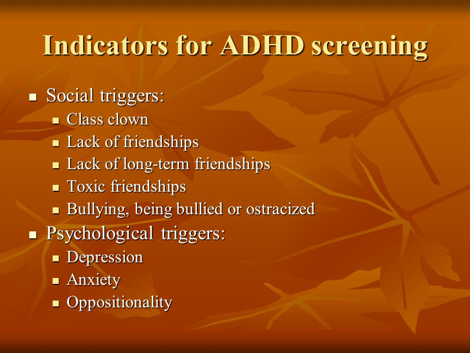 Indicators for ADHD screening Social triggers: Social triggers: Class clown Class clown Lack of friendships Lack of friendships Lack of long-term friendships Lack of long-term friendships Toxic friendships Toxic friendships Bullying, being bullied or ostracized Bullying, being bullied or ostracized Psychological triggers: Psychological triggers: Depression Depression Anxiety Anxiety Oppositionality Oppositionality