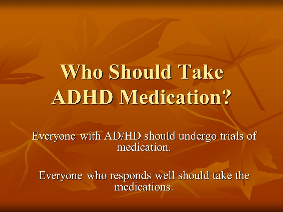 Who Should Take ADHD Medication.Everyone with AD/HD should undergo trials of medication.