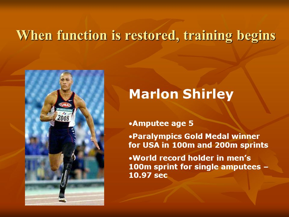When function is restored, training begins Marlon Shirley Amputee age 5 Paralympics Gold Medal winner for USA in 100m and 200m sprints World record holder in men's 100m sprint for single amputees – 10.97 sec