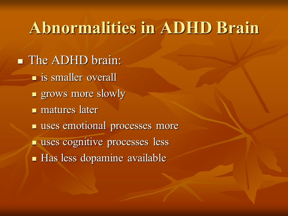 Abnormalities in ADHD Brain The ADHD brain: The ADHD brain: is smaller overall is smaller overall grows more slowly grows more slowly matures later matures later uses emotional processes more uses emotional processes more uses cognitive processes less uses cognitive processes less Has less dopamine available Has less dopamine available