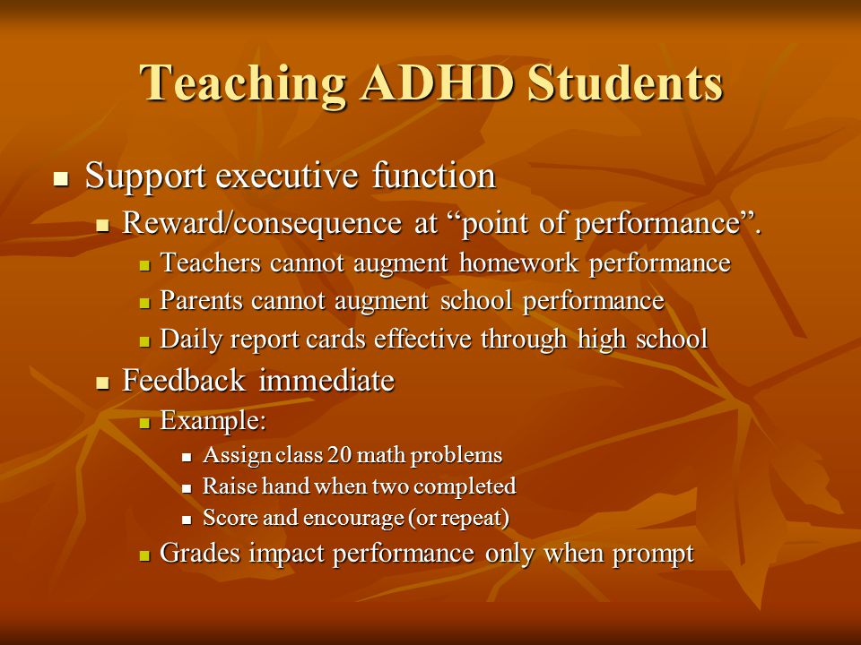 Teaching ADHD Students Support executive function Support executive function Reward/consequence at point of performance .