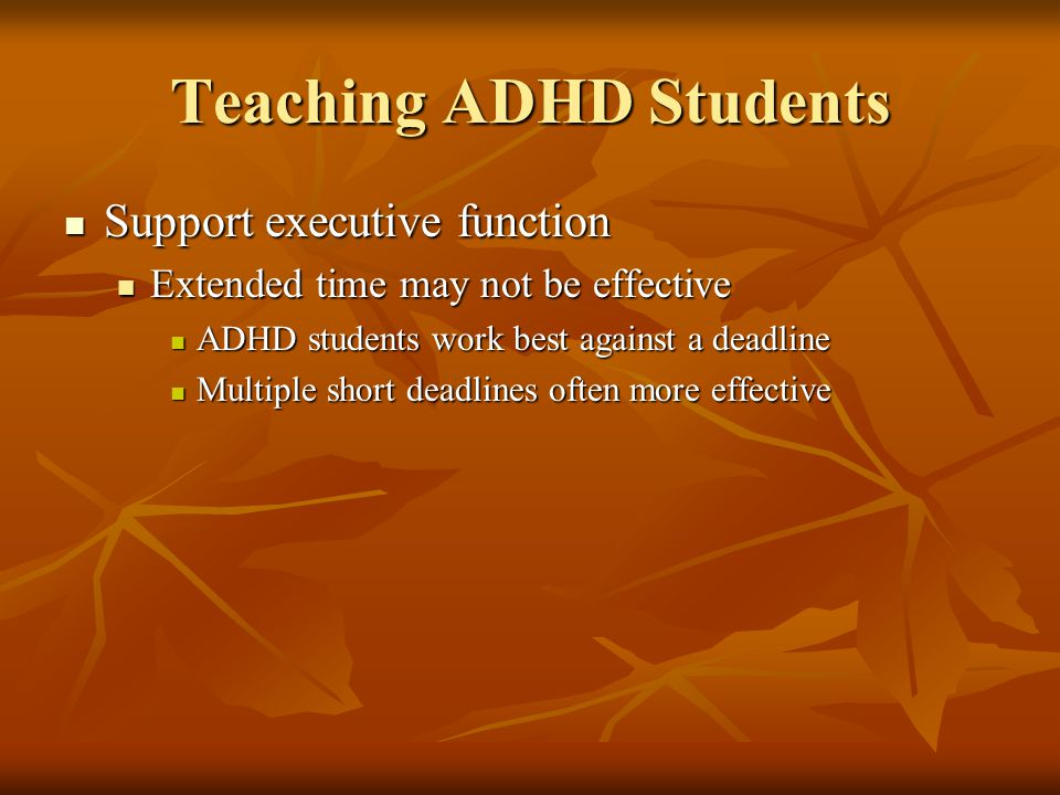 Teaching ADHD Students Support executive function Support executive function Extended time may not be effective Extended time may not be effective ADHD students work best against a deadline ADHD students work best against a deadline Multiple short deadlines often more effective Multiple short deadlines often more effective