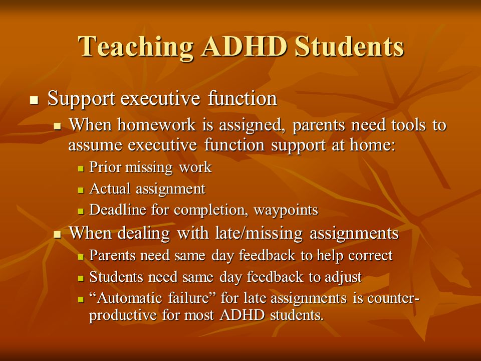 Teaching ADHD Students Support executive function Support executive function When homework is assigned, parents need tools to assume executive function support at home: When homework is assigned, parents need tools to assume executive function support at home: Prior missing work Prior missing work Actual assignment Actual assignment Deadline for completion, waypoints Deadline for completion, waypoints When dealing with late/missing assignments When dealing with late/missing assignments Parents need same day feedback to help correct Parents need same day feedback to help correct Students need same day feedback to adjust Students need same day feedback to adjust Automatic failure for late assignments is counter- productive for most ADHD students.
