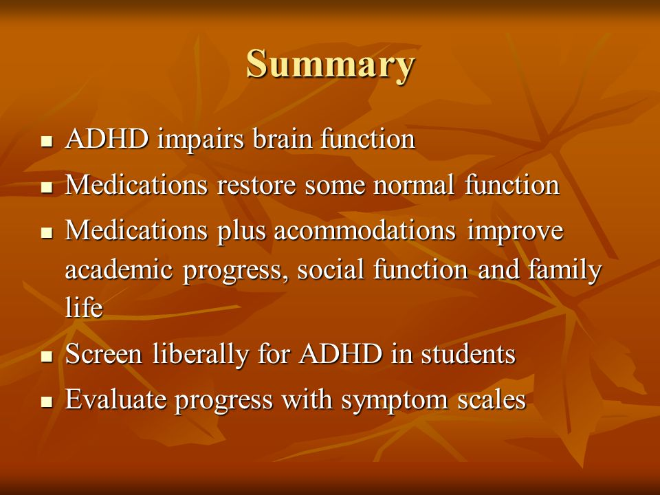 Summary ADHD impairs brain function ADHD impairs brain function Medications restore some normal function Medications restore some normal function Medications plus acommodations improve academic progress, social function and family life Medications plus acommodations improve academic progress, social function and family life Screen liberally for ADHD in students Screen liberally for ADHD in students Evaluate progress with symptom scales Evaluate progress with symptom scales