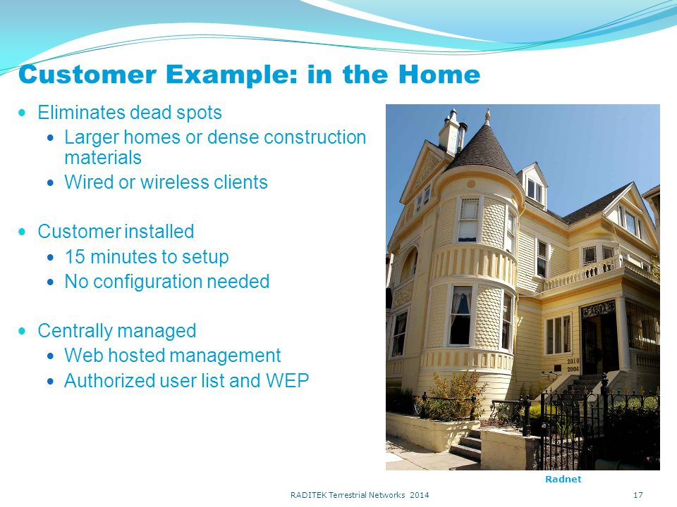 Customer Example: in the Home Eliminates dead spots Larger homes or dense construction materials Wired or wireless clients Customer installed 15 minutes to setup No configuration needed Centrally managed Web hosted management Authorized user list and WEP 17 Radnet RADITEK Terrestrial Networks 2014