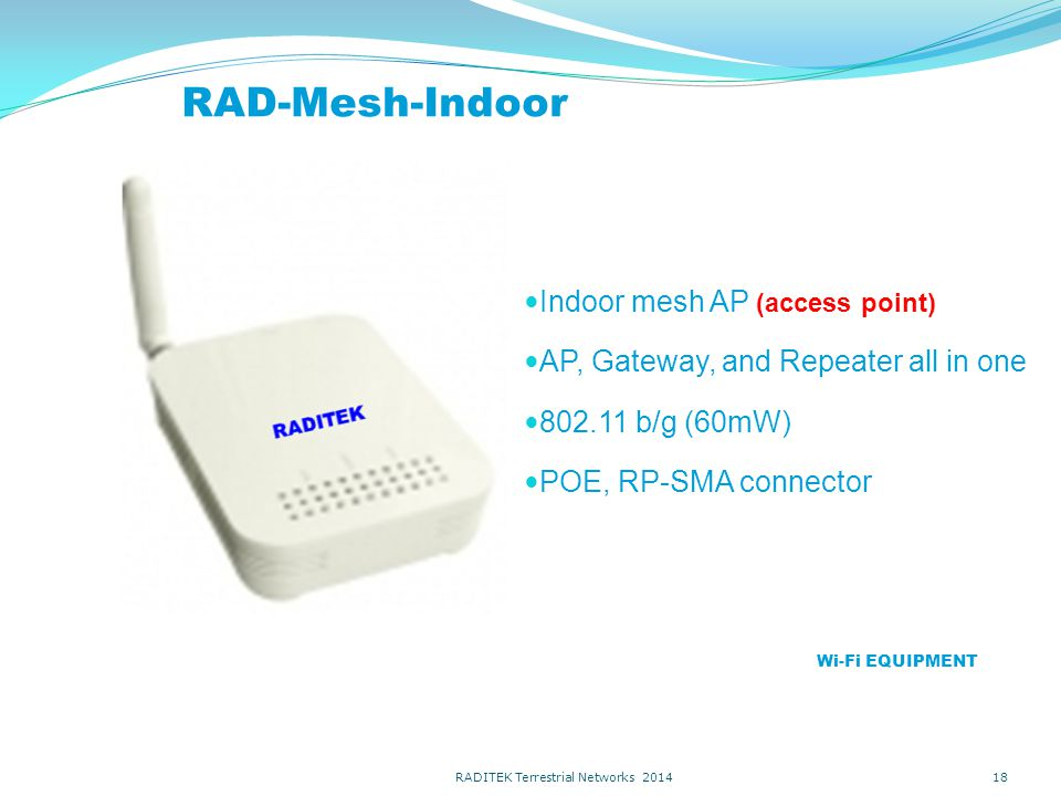RAD-Mesh-Indoor Indoor mesh AP (access point) AP, Gateway, and Repeater all in one 802.11 b/g (60mW) POE, RP-SMA connector 18 Wi-Fi EQUIPMENT RADITEK Terrestrial Networks 2014