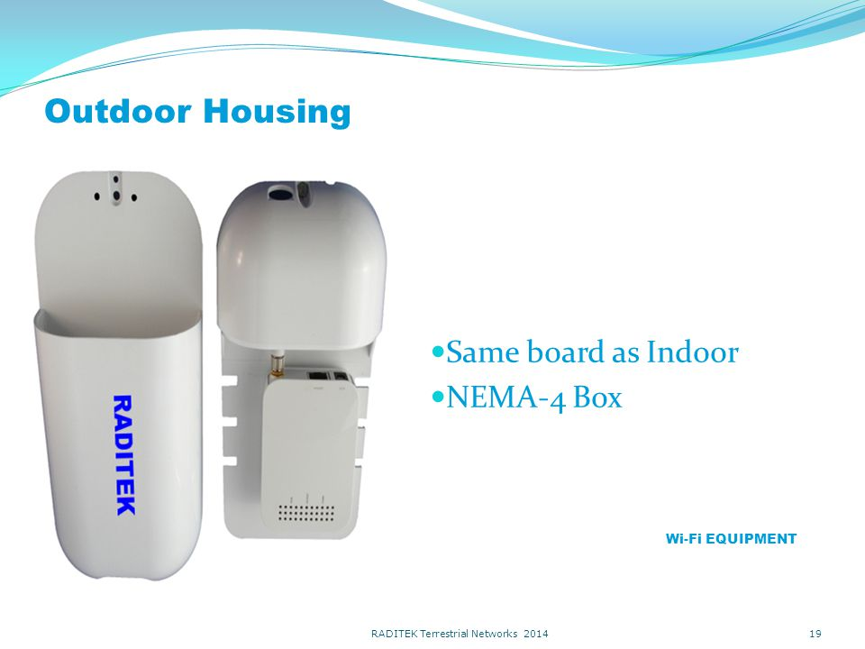 Outdoor Housing Same board as Indoor NEMA-4 Box 19 Wi-Fi EQUIPMENT RADITEK Terrestrial Networks 2014