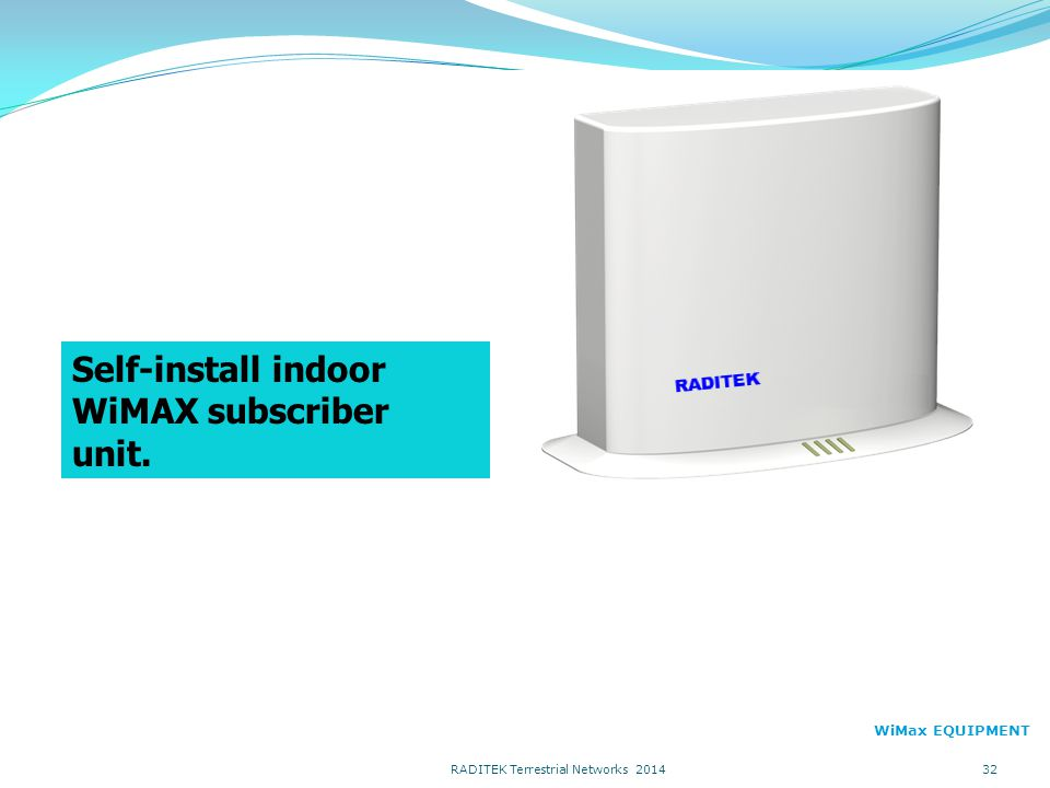 Self-install indoor WiMAX subscriber unit. WiMax EQUIPMENT 32 RADITEK Terrestrial Networks 2014