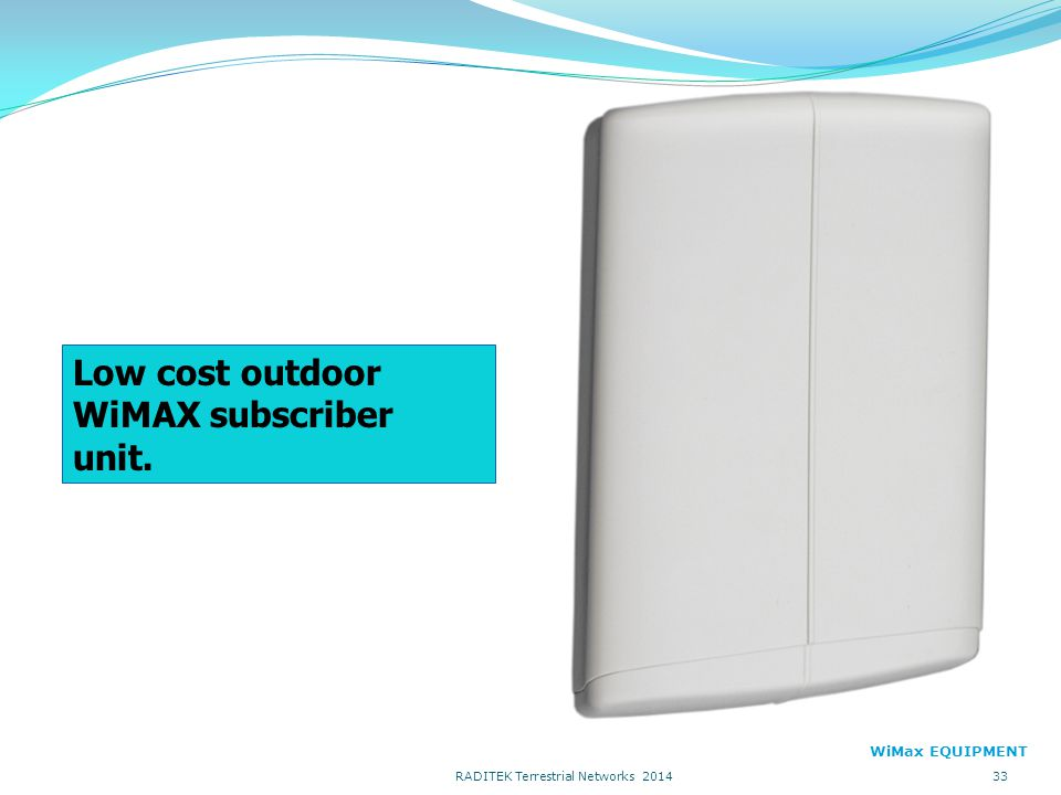 Low cost outdoor WiMAX subscriber unit. WiMax EQUIPMENT 33 RADITEK Terrestrial Networks 2014