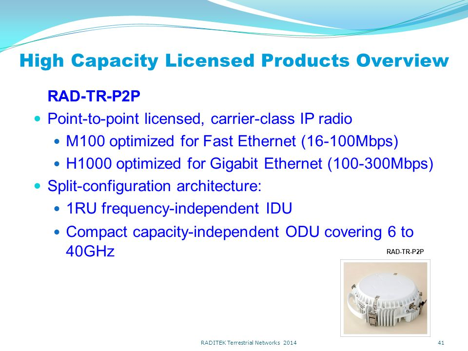 High Capacity Licensed Products Overview RAD-TR-P2P Point-to-point licensed, carrier-class IP radio M100 optimized for Fast Ethernet (16-100Mbps) H1000 optimized for Gigabit Ethernet (100-300Mbps) Split-configuration architecture: 1RU frequency-independent IDU Compact capacity-independent ODU covering 6 to 40GHz 41 RAD-TR-P2P RADITEK Terrestrial Networks 2014