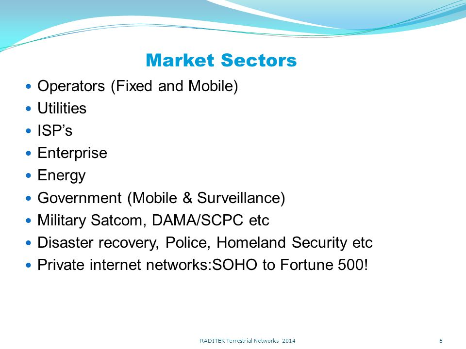 Market Sectors Operators (Fixed and Mobile) Utilities ISP's Enterprise Energy Government (Mobile & Surveillance) Military Satcom, DAMA/SCPC etc Disaster recovery, Police, Homeland Security etc Private internet networks:SOHO to Fortune 500.