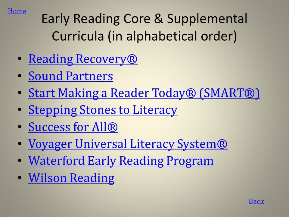 Early Reading Core & Supplemental Curricula (in alphabetical order) Reading Recovery® Sound Partners Start Making a Reader Today® (SMART®) Stepping Stones to Literacy Success for All® Voyager Universal Literacy System® Waterford Early Reading Program Wilson Reading Back Home