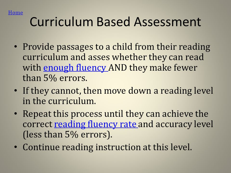 Curriculum Based Assessment Provide passages to a child from their reading curriculum and asses whether they can read with enough fluency AND they make fewer than 5% errors.enough fluency If they cannot, then move down a reading level in the curriculum.