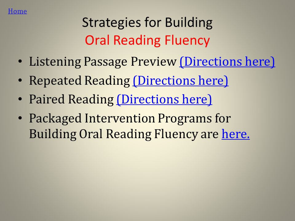 Strategies for Building Oral Reading Fluency Listening Passage Preview (Directions here)(Directions here) Repeated Reading (Directions here)(Directions here) Paired Reading (Directions here)(Directions here) Packaged Intervention Programs for Building Oral Reading Fluency are here.here.