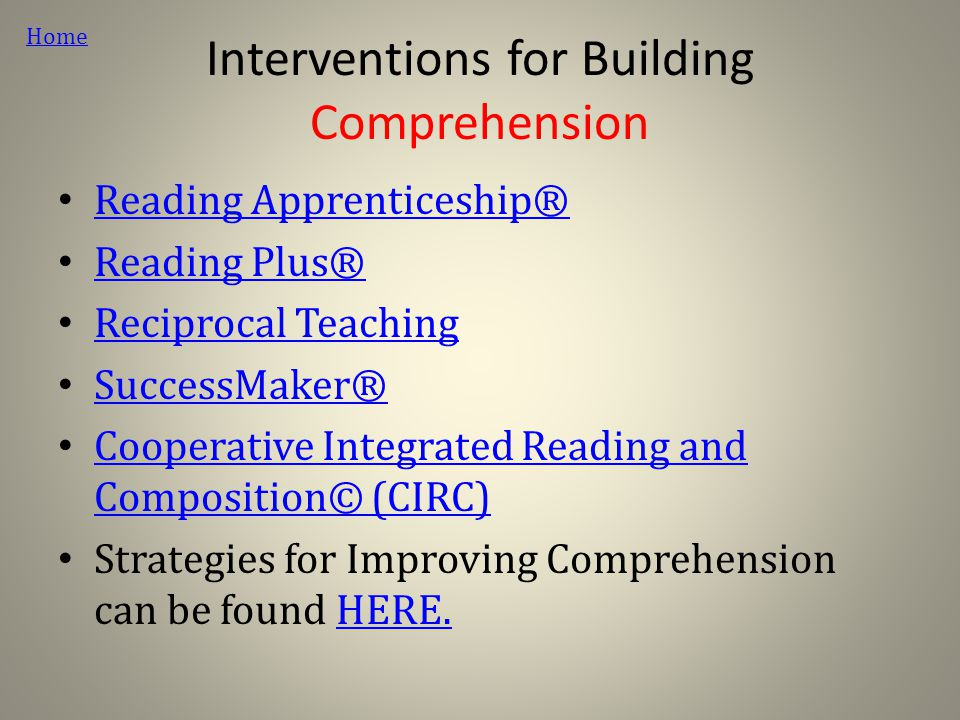 Interventions for Building Comprehension Reading Apprenticeship® Reading Plus® Reciprocal Teaching SuccessMaker® Cooperative Integrated Reading and Composition© (CIRC) Cooperative Integrated Reading and Composition© (CIRC) Strategies for Improving Comprehension can be found HERE.HERE.