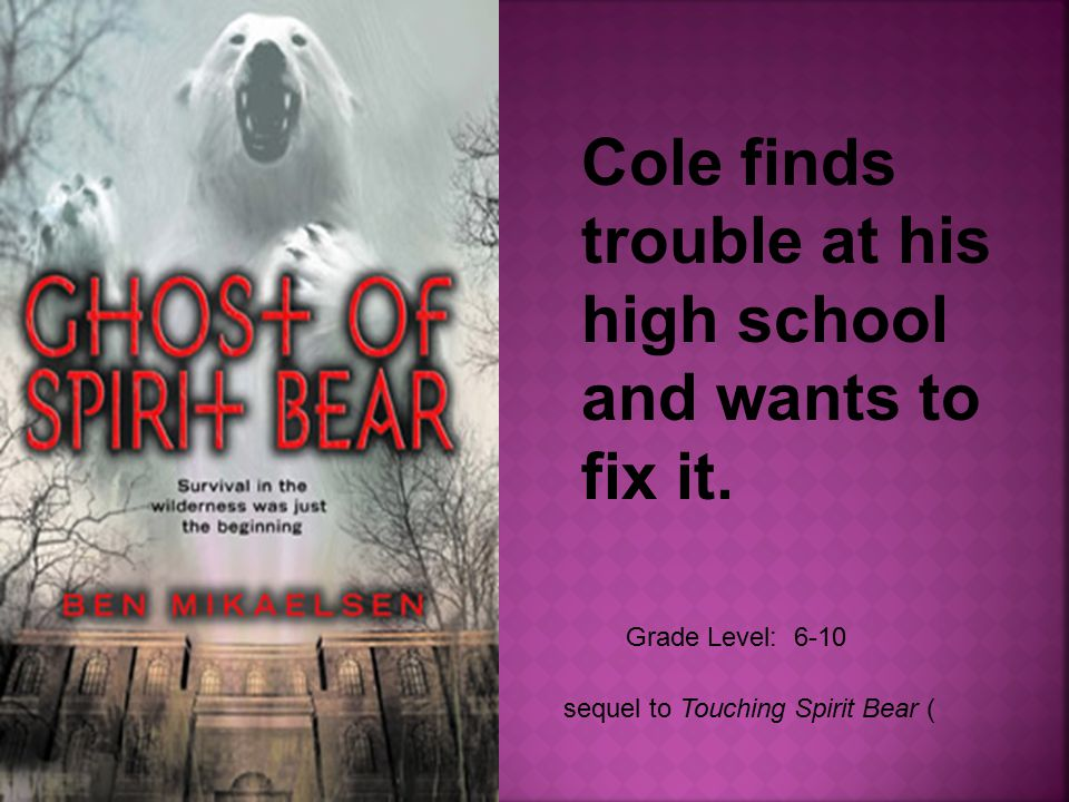 Grade Level: 6-10 sequel to Touching Spirit Bear ( Cole finds trouble at his high school and wants to fix it.