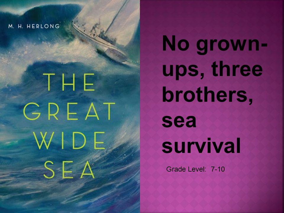 Grade Level: 7-10 No grown- ups, three brothers, sea survival