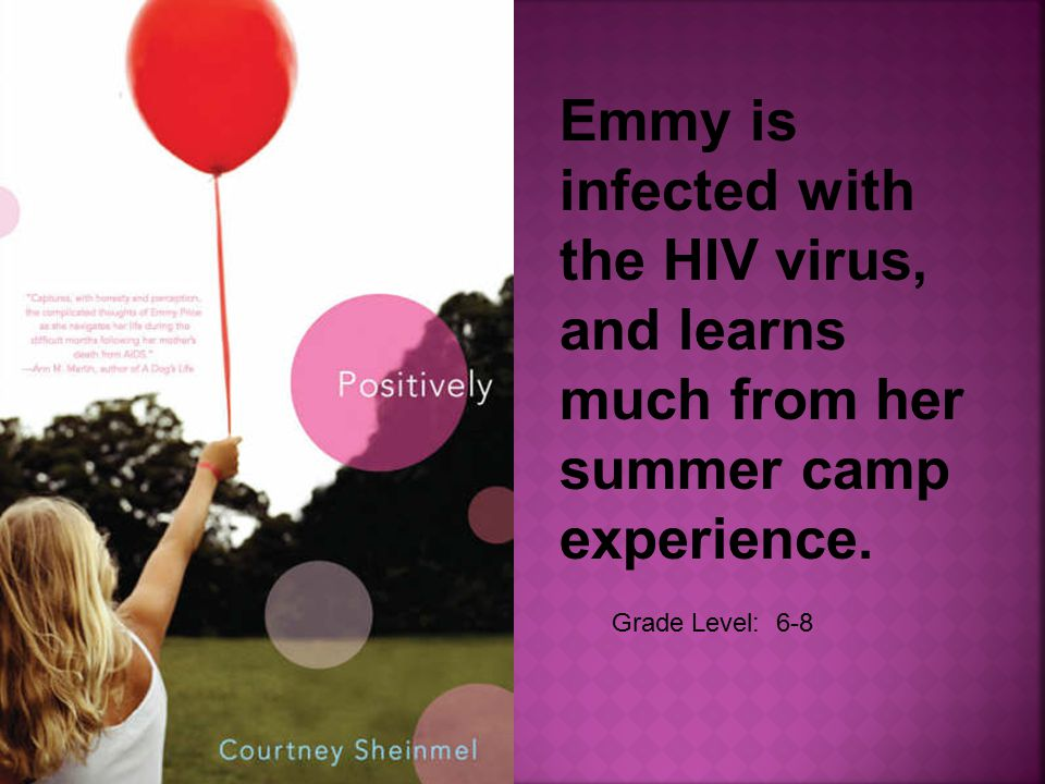Grade Level: 6-8 Emmy is infected with the HIV virus, and learns much from her summer camp experience.