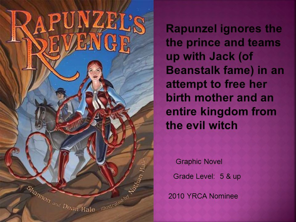 Grade Level: 5 & up 2010 YRCA Nominee Rapunzel ignores the the prince and teams up with Jack (of Beanstalk fame) in an attempt to free her birth mother and an entire kingdom from the evil witch Graphic Novel