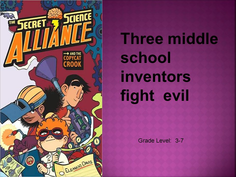 Grade Level: 3-7 Three middle school inventors fight evil
